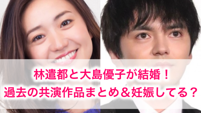 大島優子と林遣都が結婚