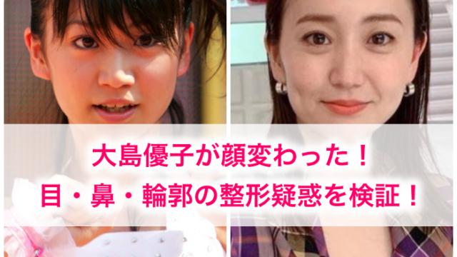 顔変わった整形疑惑のある大島優子